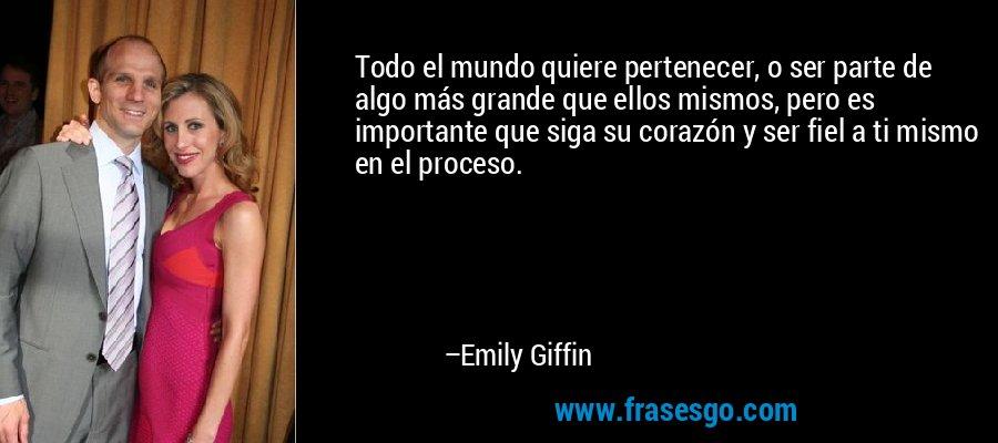 Todo el mundo quiere pertenecer, o ser parte de algo más grande que ellos mismos, pero es importante que siga su corazón y ser fiel a ti mismo en el proceso. – Emily Giffin