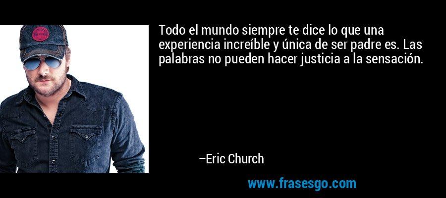Todo el mundo siempre te dice lo que una experiencia increíble y única de ser padre es. Las palabras no pueden hacer justicia a la sensación. – Eric Church