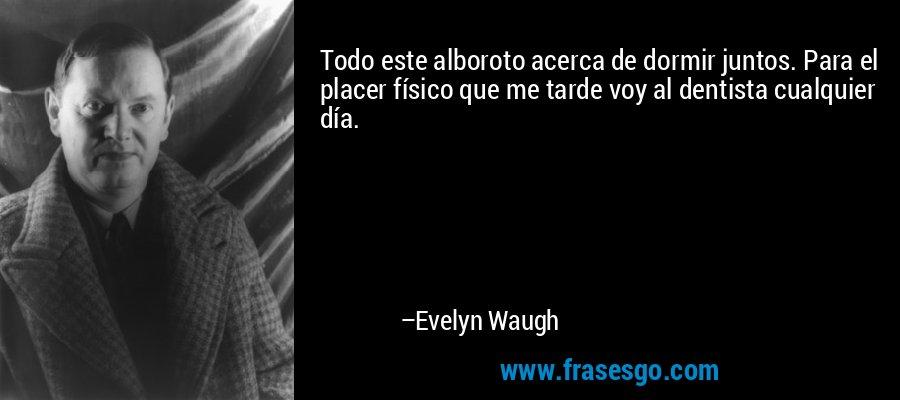 Todo este alboroto acerca de dormir juntos. Para el placer físico que me tarde voy al dentista cualquier día. – Evelyn Waugh