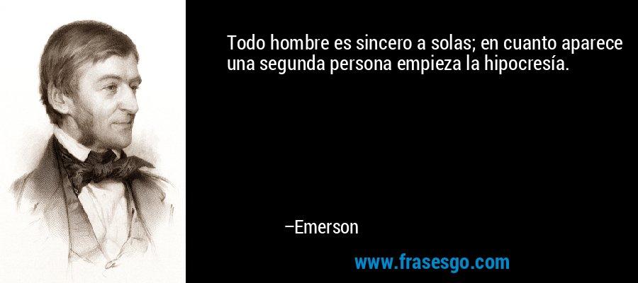 Todo hombre es sincero a solas; en cuanto aparece una segunda persona empieza la hipocresía. – Emerson