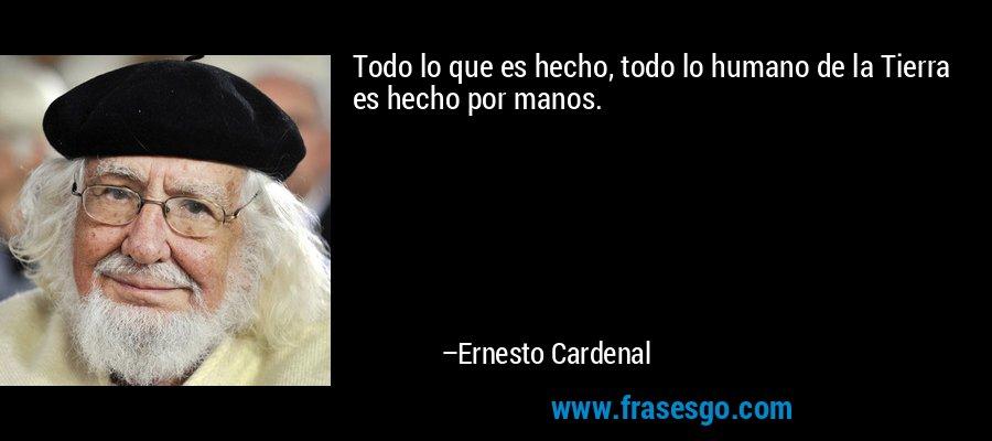 Todo lo que es hecho, todo lo humano de la Tierra es hecho por manos. – Ernesto Cardenal