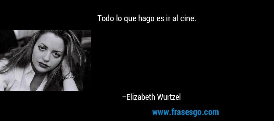 Todo lo que hago es ir al cine. – Elizabeth Wurtzel