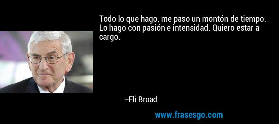 Todo lo que hago, me paso un montón de tiempo. Lo hago con pasión e intensidad. Quiero estar a cargo. – Eli Broad
