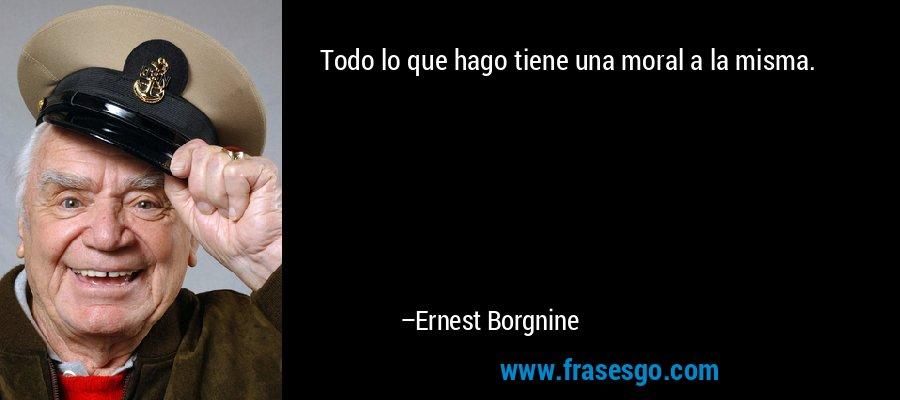 Todo lo que hago tiene una moral a la misma. – Ernest Borgnine