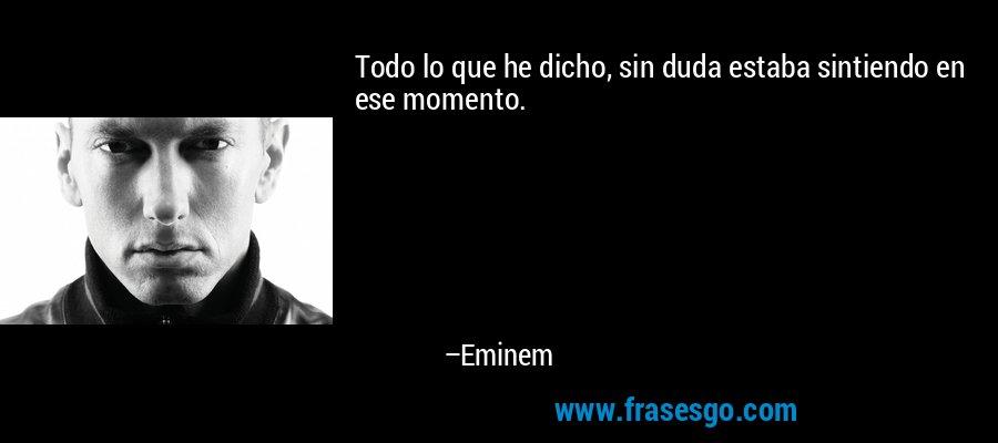 Todo lo que he dicho, sin duda estaba sintiendo en ese momento. – Eminem