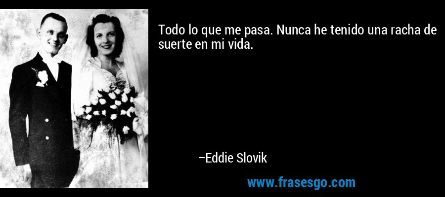Todo lo que me pasa. Nunca he tenido una racha de suerte en mi vida. – Eddie Slovik