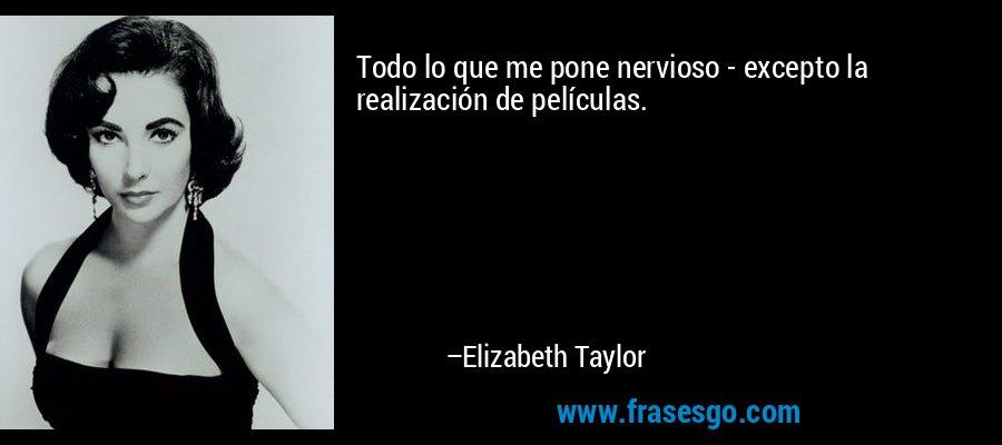 Todo lo que me pone nervioso - excepto la realización de películas. – Elizabeth Taylor