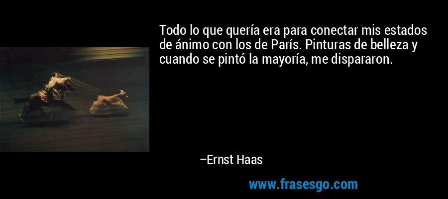 Todo lo que quería era para conectar mis estados de ánimo con los de París. Pinturas de belleza y cuando se pintó la mayoría, me dispararon. – Ernst Haas