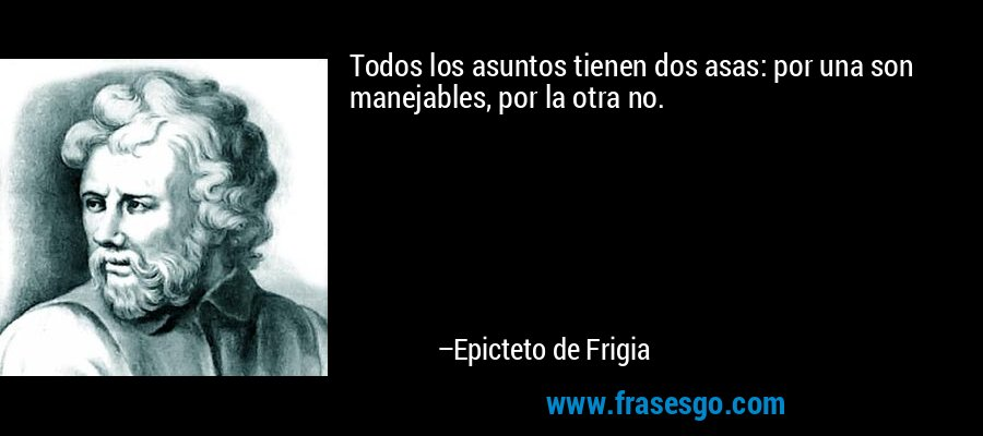 Todos los asuntos tienen dos asas: por una son manejables, por la otra no. – Epicteto de Frigia