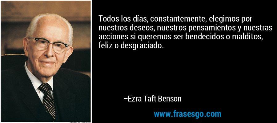 Todos los días, constantemente, elegimos por nuestros deseos, nuestros pensamientos y nuestras acciones si queremos ser bendecidos o malditos, feliz o desgraciado. – Ezra Taft Benson