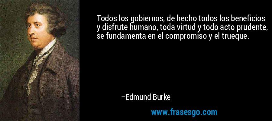 Todos los gobiernos, de hecho todos los beneficios y disfrute humano, toda virtud y todo acto prudente, se fundamenta en el compromiso y el trueque. – Edmund Burke