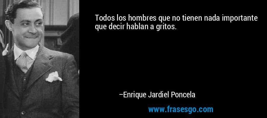 Todos los hombres que no tienen nada importante que decir hablan a gritos. – Enrique Jardiel Poncela