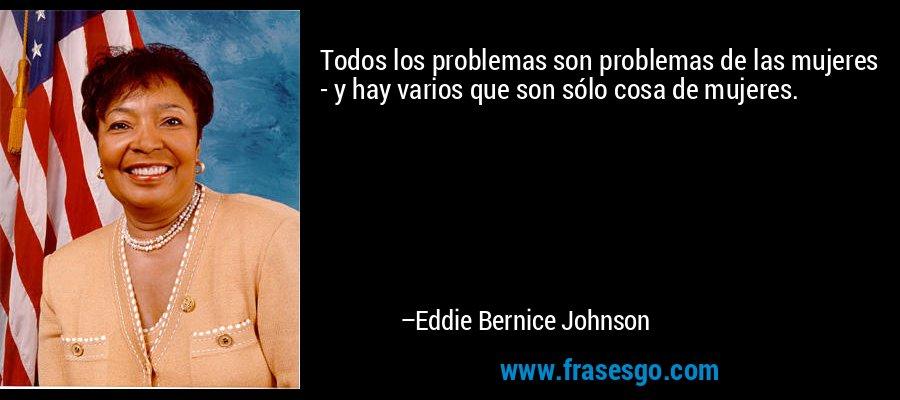 Todos los problemas son problemas de las mujeres - y hay varios que son sólo cosa de mujeres. – Eddie Bernice Johnson