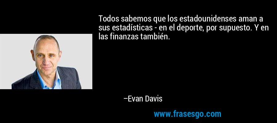 Todos sabemos que los estadounidenses aman a sus estadísticas - en el deporte, por supuesto. Y en las finanzas también. – Evan Davis