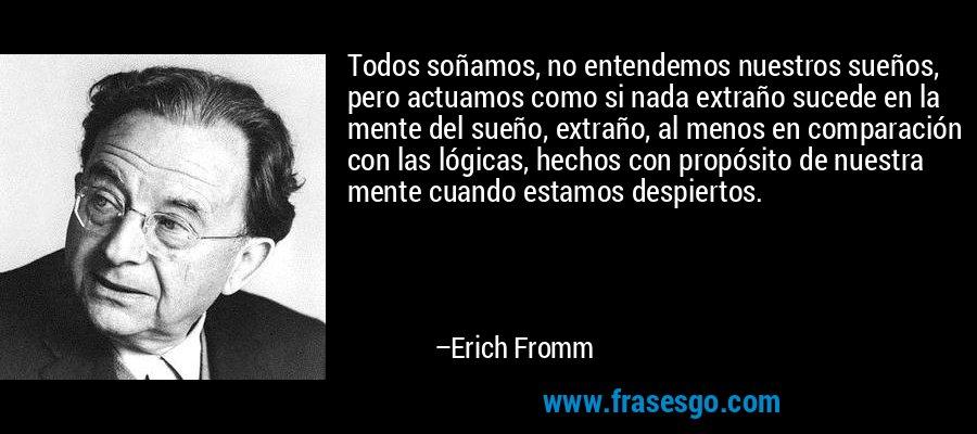 Todos soñamos, no entendemos nuestros sueños, pero actuamos como si nada extraño sucede en la mente del sueño, extraño, al menos en comparación con las lógicas, hechos con propósito de nuestra mente cuando estamos despiertos. – Erich Fromm