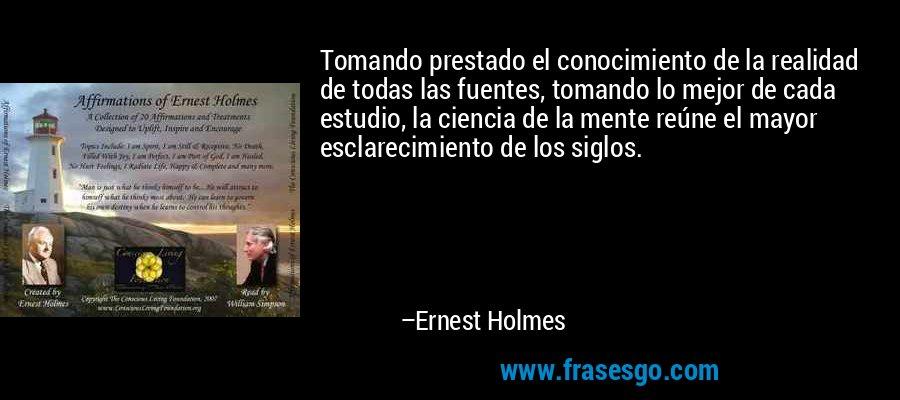 Tomando prestado el conocimiento de la realidad de todas las fuentes, tomando lo mejor de cada estudio, la ciencia de la mente reúne el mayor esclarecimiento de los siglos. – Ernest Holmes