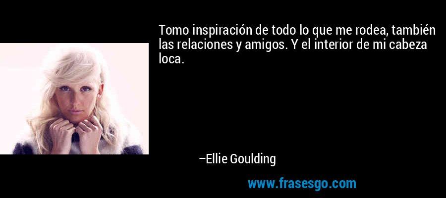 Tomo inspiración de todo lo que me rodea, también las relaciones y amigos. Y el interior de mi cabeza loca. – Ellie Goulding
