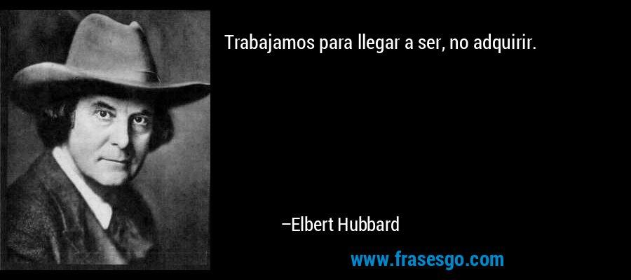 Trabajamos para llegar a ser, no adquirir. – Elbert Hubbard