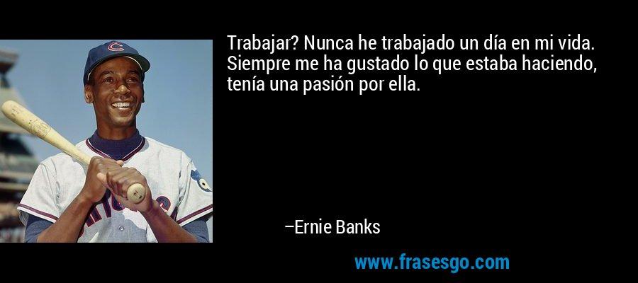 Trabajar? Nunca he trabajado un día en mi vida. Siempre me ha gustado lo que estaba haciendo, tenía una pasión por ella. – Ernie Banks