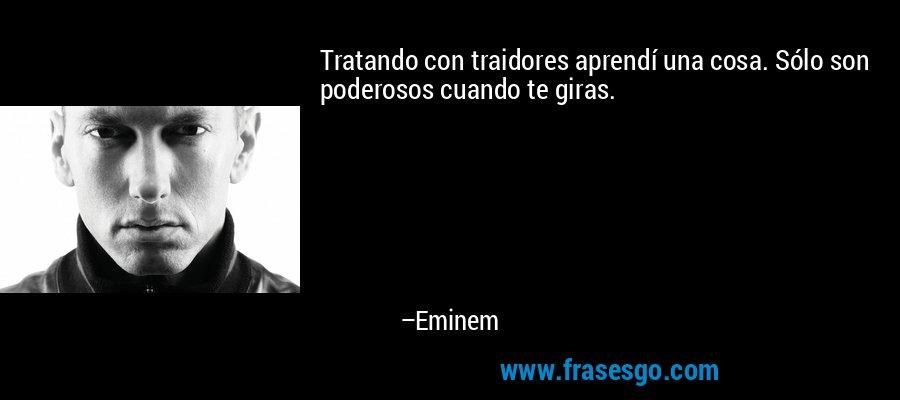 Tratando con traidores aprendí una cosa. Sólo son poderosos cuando te giras. – Eminem