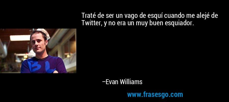 Traté de ser un vago de esquí cuando me alejé de Twitter, y no era un muy buen esquiador. – Evan Williams