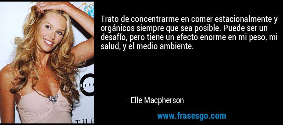 Trato de concentrarme en comer estacionalmente y orgánicos siempre que sea posible. Puede ser un desafío, pero tiene un efecto enorme en mi peso, mi salud, y el medio ambiente. – Elle Macpherson
