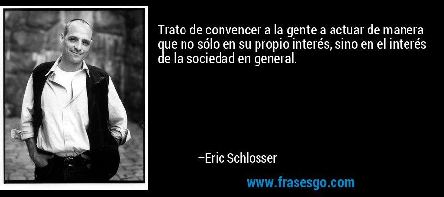 Trato de convencer a la gente a actuar de manera que no sólo en su propio interés, sino en el interés de la sociedad en general. – Eric Schlosser
