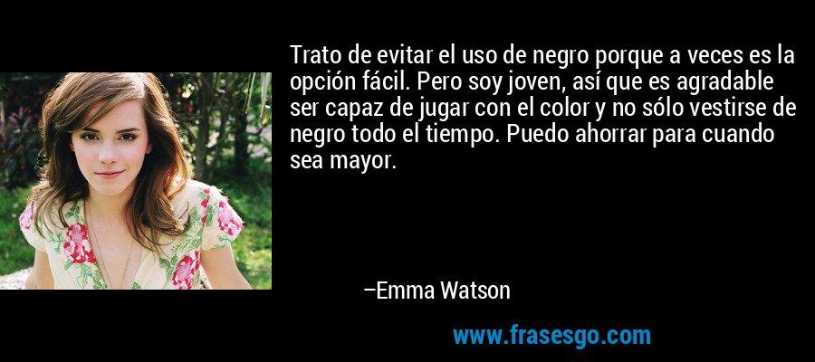 Trato de evitar el uso de negro porque a veces es la opción fácil. Pero soy joven, así que es agradable ser capaz de jugar con el color y no sólo vestirse de negro todo el tiempo. Puedo ahorrar para cuando sea mayor. – Emma Watson