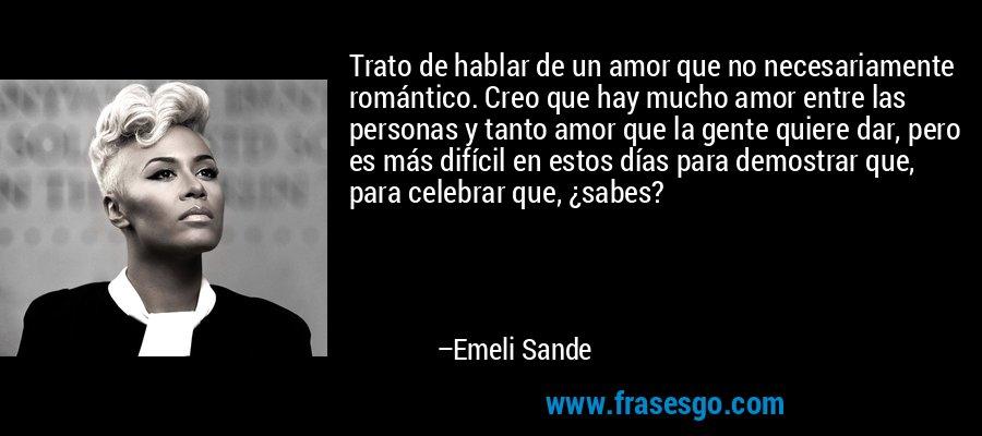 Trato de hablar de un amor que no necesariamente romántico. Creo que hay mucho amor entre las personas y tanto amor que la gente quiere dar, pero es más difícil en estos días para demostrar que, para celebrar que, ¿sabes? – Emeli Sande