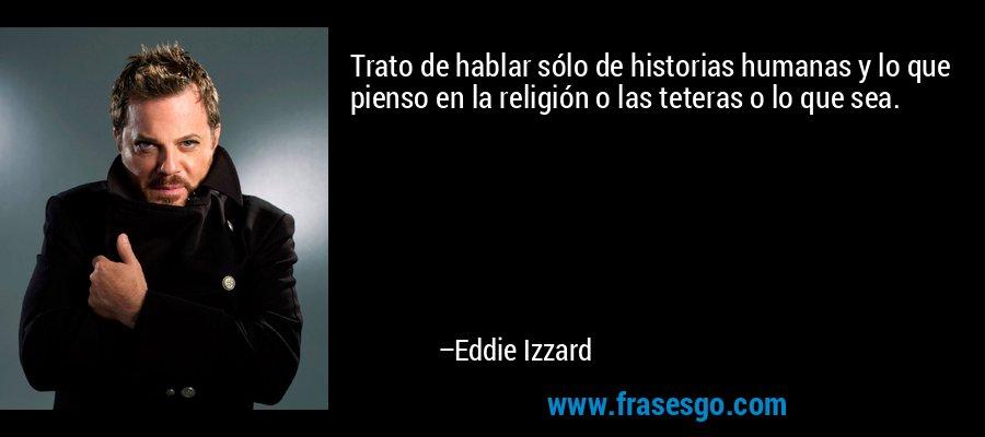 Trato de hablar sólo de historias humanas y lo que pienso en la religión o las teteras o lo que sea. – Eddie Izzard