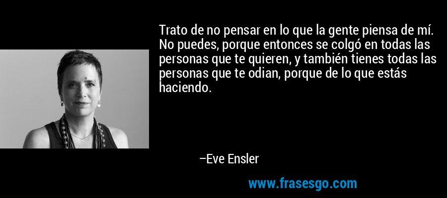 Trato de no pensar en lo que la gente piensa de mí. No puedes, porque entonces se colgó en todas las personas que te quieren, y también tienes todas las personas que te odian, porque de lo que estás haciendo. – Eve Ensler