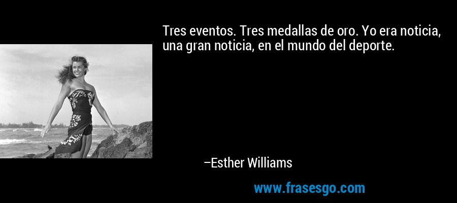 Tres eventos. Tres medallas de oro. Yo era noticia, una gran noticia, en el mundo del deporte. – Esther Williams