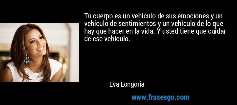 Tu cuerpo es un vehículo de sus emociones y un vehículo de sentimientos y un vehículo de lo que hay que hacer en la vida. Y usted tiene que cuidar de ese vehículo. – Eva Longoria