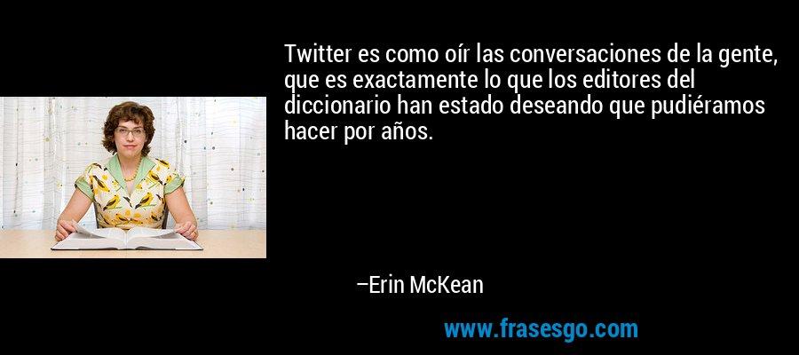 Twitter es como oír las conversaciones de la gente, que es exactamente lo que los editores del diccionario han estado deseando que pudiéramos hacer por años. – Erin McKean