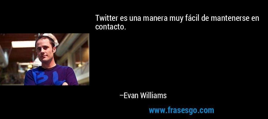 Twitter es una manera muy fácil de mantenerse en contacto. – Evan Williams