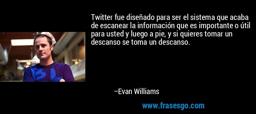 Twitter fue diseñado para ser el sistema que acaba de escanear la información que es importante o útil para usted y luego a pie, y si quieres tomar un descanso se toma un descanso. – Evan Williams