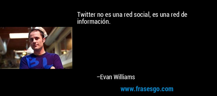 Twitter no es una red social, es una red de información. – Evan Williams