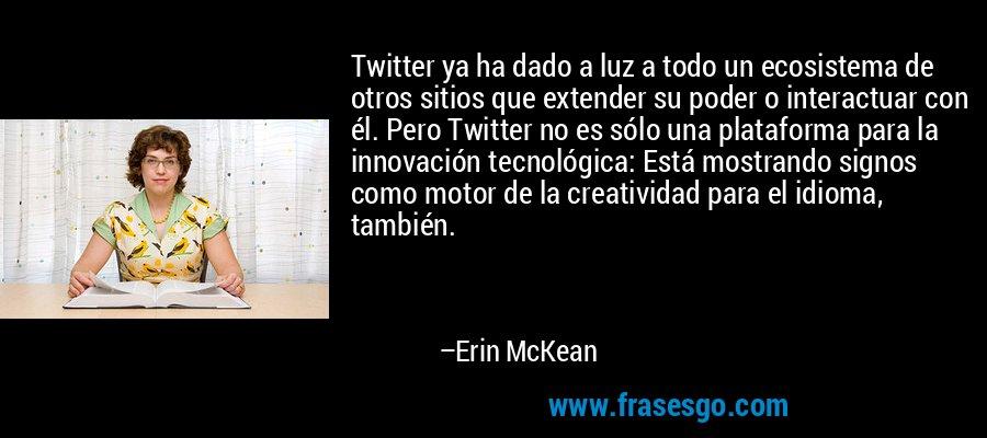 Twitter ya ha dado a luz a todo un ecosistema de otros sitios que extender su poder o interactuar con él. Pero Twitter no es sólo una plataforma para la innovación tecnológica: Está mostrando signos como motor de la creatividad para el idioma, también. – Erin McKean