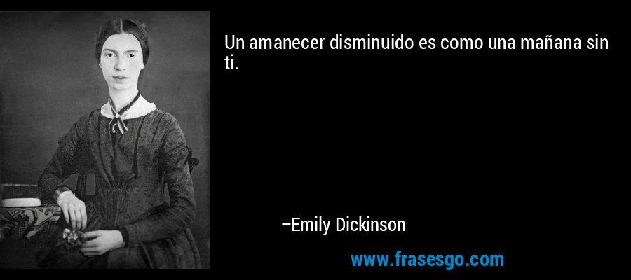 Un amanecer disminuido es como una mañana sin ti. – Emily Dickinson