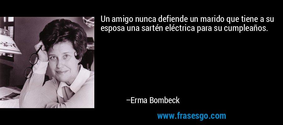 Un amigo nunca defiende un marido que tiene a su esposa una sartén eléctrica para su cumpleaños. – Erma Bombeck