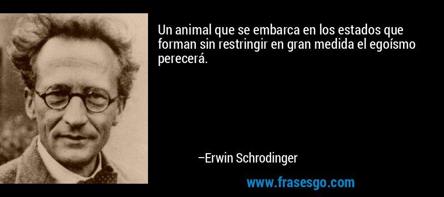 Un animal que se embarca en los estados que forman sin restringir en gran medida el egoísmo perecerá. – Erwin Schrodinger
