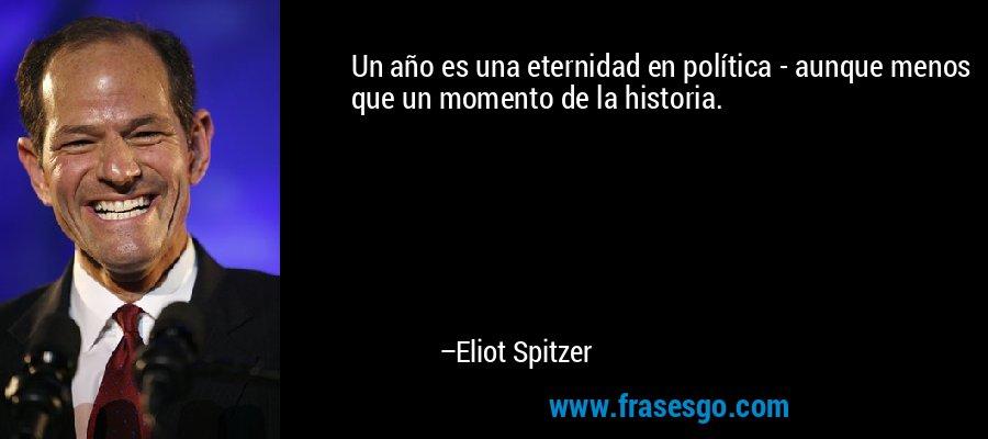 Un año es una eternidad en política - aunque menos que un momento de la historia. – Eliot Spitzer