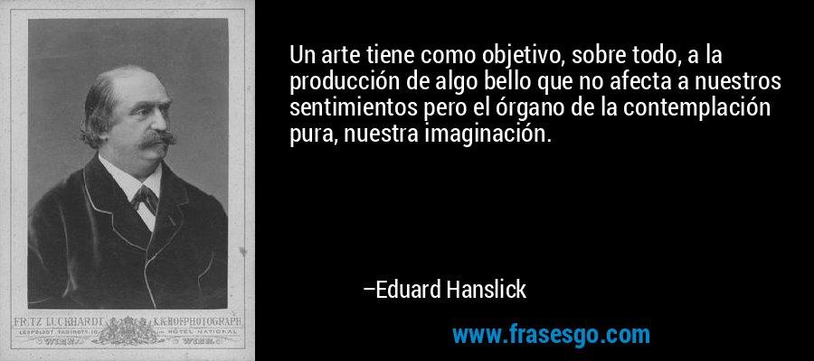 Un arte tiene como objetivo, sobre todo, a la producción de algo bello que no afecta a nuestros sentimientos pero el órgano de la contemplación pura, nuestra imaginación. – Eduard Hanslick
