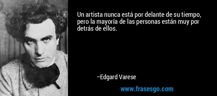 Un artista nunca está por delante de su tiempo, pero la mayoría de las personas están muy por detrás de ellos. – Edgard Varese