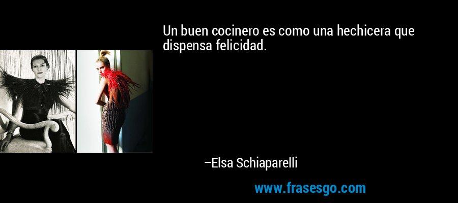 Un buen cocinero es como una hechicera que dispensa felicidad. – Elsa Schiaparelli
