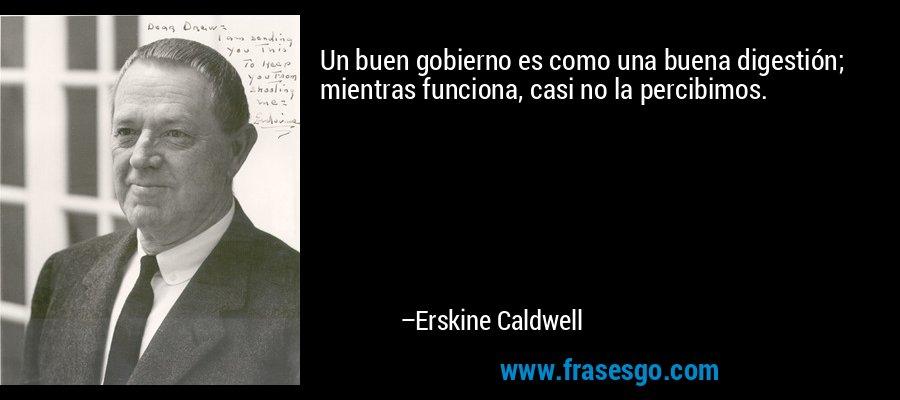 Un buen gobierno es como una buena digestión; mientras funciona, casi no la percibimos. – Erskine Caldwell