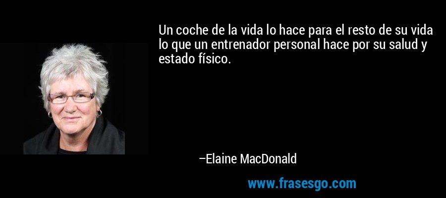 Un coche de la vida lo hace para el resto de su vida lo que un entrenador personal hace por su salud y estado físico. – Elaine MacDonald