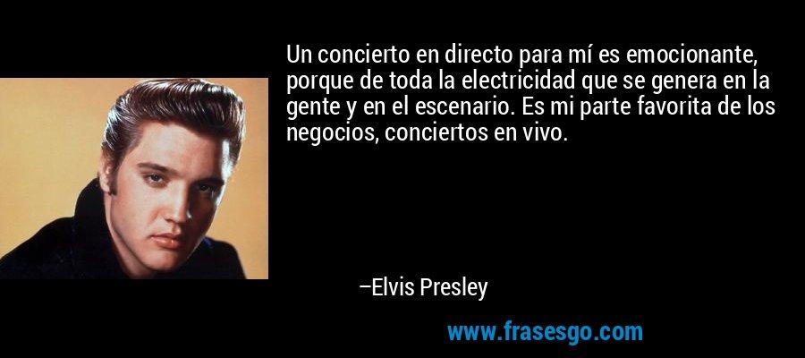 Un concierto en directo para mí es emocionante, porque de toda la electricidad que se genera en la gente y en el escenario. Es mi parte favorita de los negocios, conciertos en vivo. – Elvis Presley