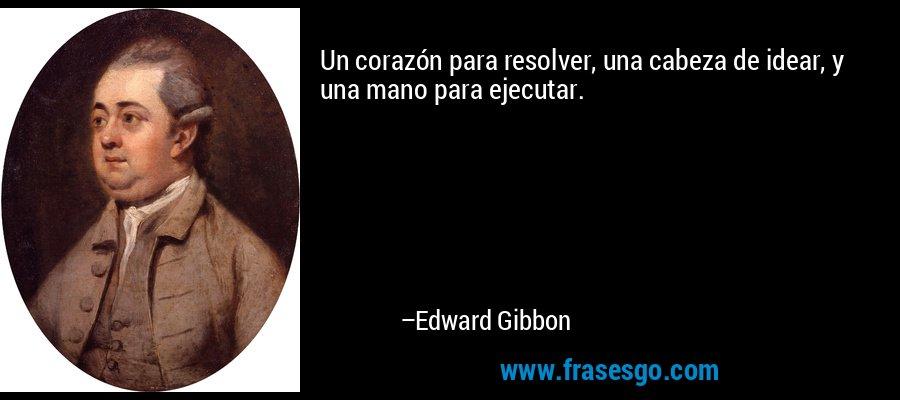 Un corazón para resolver, una cabeza de idear, y una mano para ejecutar. – Edward Gibbon