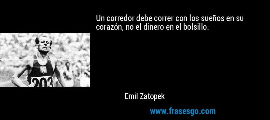 Un corredor debe correr con los sueños en su corazón, no el dinero en el bolsillo. – Emil Zatopek